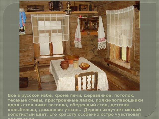 Все в русской избе, кроме печи, деревянное: потолок, тесаные стены, пристроенные лавки, полки-полавошники вдоль стен ниже потолка, обеденный стол, детская колыбелька, домашняя утварь. Дерево излучает мягкий золотистый цвет. Его красоту особенно остро чувствовал крестьянин.