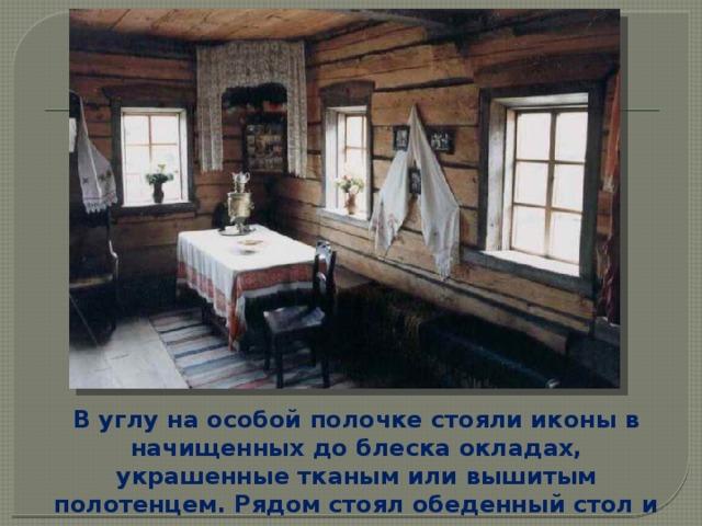 В углу на особой полочке стояли иконы в начищенных до блеска окладах, украшенные тканым или вышитым полотенцем. Рядом стоял обеденный стол и пристенные лавки.