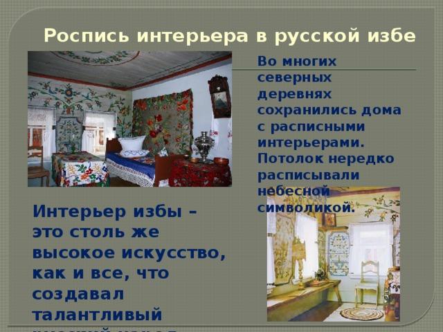 Роспись интерьера в русской избе Во многих северных деревнях сохранились дома с расписными интерьерами. Потолок нередко расписывали небесной символикой. Интерьер избы – это столь же высокое искусство, как и все, что создавал талантливый русский народ.