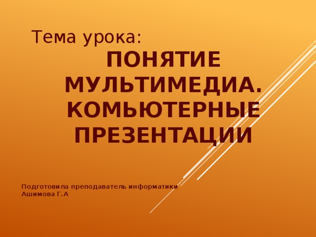 Тема урока: ПОНЯТИЕ МУЛЬТИМЕДИА. КОМЬЮТЕРНЫЕ ПРЕЗЕНТАЦИИ Подготовила преподаватель информатики Ашимова Г.А