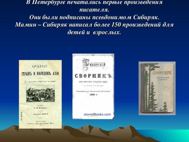 В Петербурге печатались первые произведения писателя.  Они были подписаны псевдонимом Сибиряк.  Мамин – Сибиряк написал более 150 произведений для детей и взрослых.