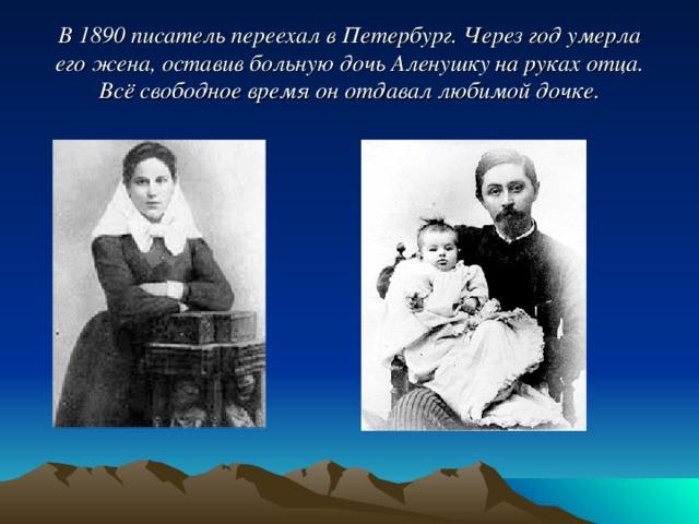 В 1890 писатель переехал в Петербург. Через год умерла его жена, оставив больную дочь Аленушку на руках отца.  Всё свободное время он отдавал любимой дочке.