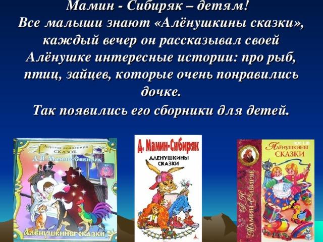 Мамин - Сибиряк – детям!  Все малыши знают «Алёнушкины сказки», каждый вечер он рассказывал своей Алёнушке интересные истории: про рыб, птиц, зайцев, которые очень понравились дочке.  Так появились его сборники для детей .