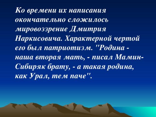 Ко времени их написания окончательно сложилось мировоззрение Дмитрия Наркисовича. Характерной чертой его был патриотизм.