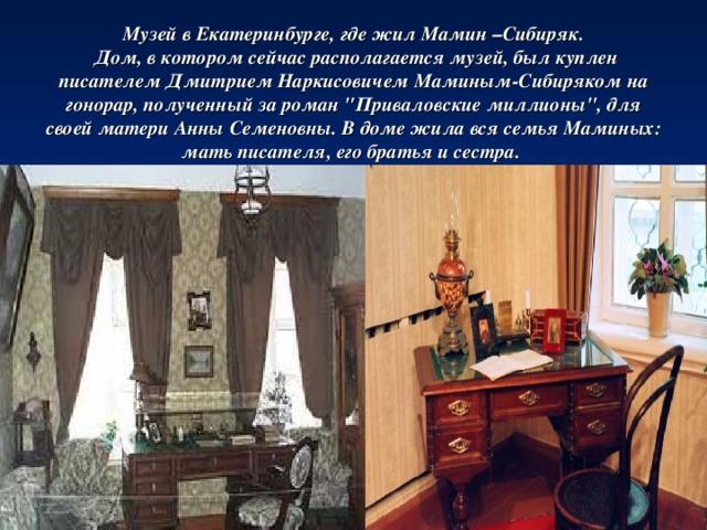 Музей в Екатеринбурге, где жил Мамин –Сибиряк.   Дом, в котором сейчас располагается музей, был куплен писателем Дмитрием Наркисовичем Маминым-Сибиряком на гонорар, полученный за роман