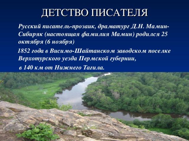 ДЕТСТВО ПИСАТЕЛЯ  Русский писатель-прозаик, драматург Д.Н. Мамин-Сибиряк (настоящая фамилия Мамин) родился 25 октября (6 ноября)  1852 года в Висимо-Шайтанском заводском поселке Верхотурского уезда Пермской губернии,  в 140 км от Нижнего Тагила.