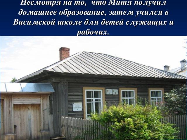 Несмотря на то, что Митя получил домашнее образование, затем учился в Висимской школе для детей служащих и рабочих.