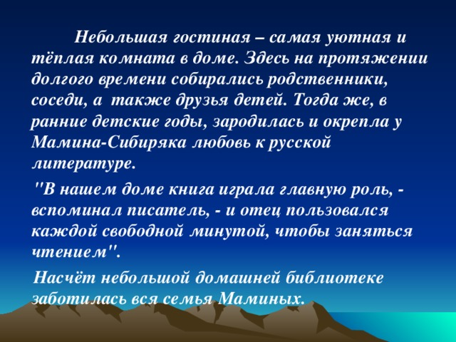 Небольшая гостиная – самая уютная и тёплая комната в доме. Здесь на протяжении долгого времени собирались родственники, соседи, а также друзья детей. Тогда же, в ранние детские годы, зародилась и окрепла у Мамина-Сибиряка любовь к русской литературе.