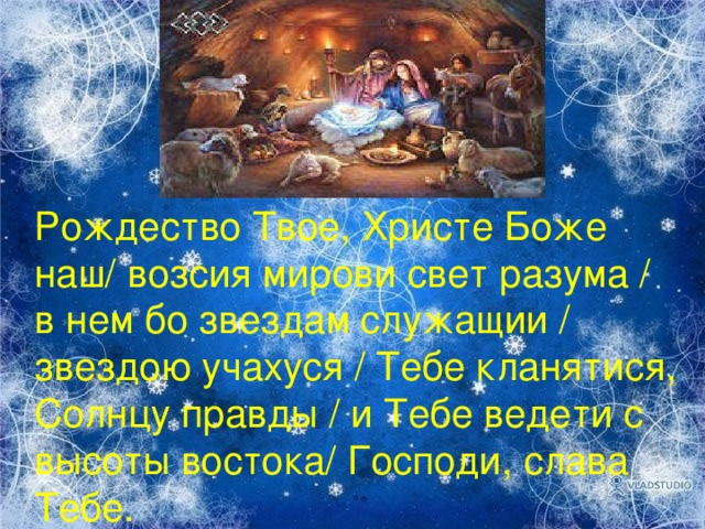 Рождество Твое, Христе Боже наш/ возсия мирови свет разума / в нем бо звездам служащии / звездою учахуся / Тебе кланятися, Солнцу правды / и Тебе ведети с высоты востока/ Господи, слава Тебе.