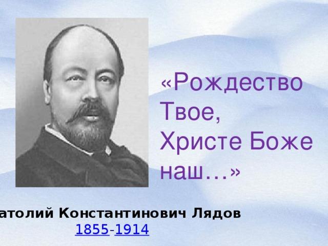 «Рождество Твое, Христе Боже наш…» Анатолий Константинович Лядов 1855 - 1914