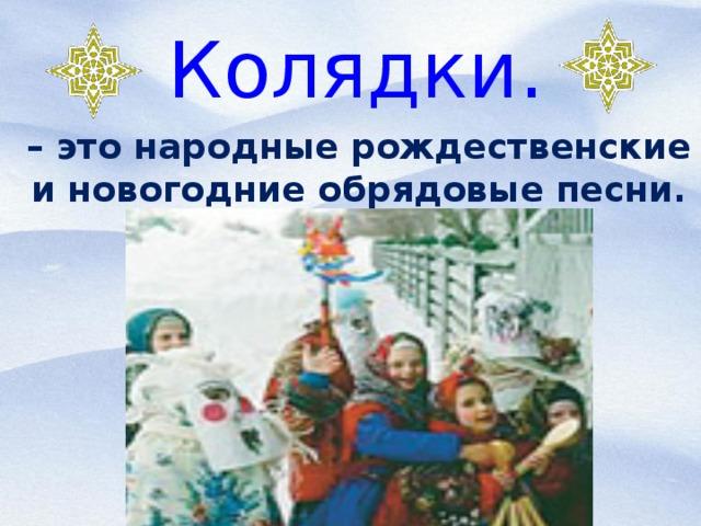 Колядки. – это народные рождественские и новогодние обрядовые песни.