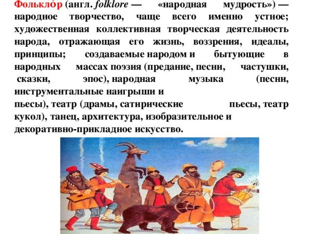 Фолькло́р (англ. folklore — «народная мудрость»)— народное творчество, чаще всего именно устное; художественная коллективная творческая деятельность народа, отражающая его жизнь, воззрения, идеалы, принципы; создаваемыенародоми бытующие в народных массахпоэзия(предание,песни, частушки, сказки, эпос),народная музыка (песни, инструментальныенаигрышии пьесы),театр(драмы,сатирические пьесы,театр кукол),танец,архитектура,изобразительноеи декоративно-прикладное искусство.