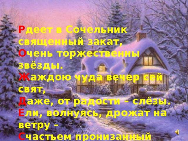 Р деет в Сочельник священный закат,  О чень торжественны звёзды.  Ж аждою чуда вечер сей свят,  Д аже, от радости–слёзы.  Е ли, волнуясь, дрожат на ветру–  С частьем пронизанный воздух:  Т айна рожденья... Слава Христу!  В сюду–восторженный отзвук...  О тче небесный, слава Христу!