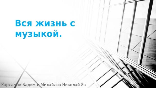 Вся жизнь с музыкой. Харламов Вадим и Михайлов Николай 8а