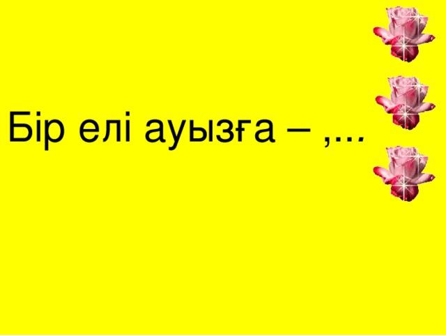 Бір елі ауызға – ,.. . 13