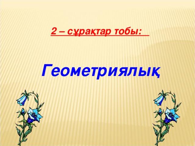 2 – сұрақтар тобы:   Геометриялық 9