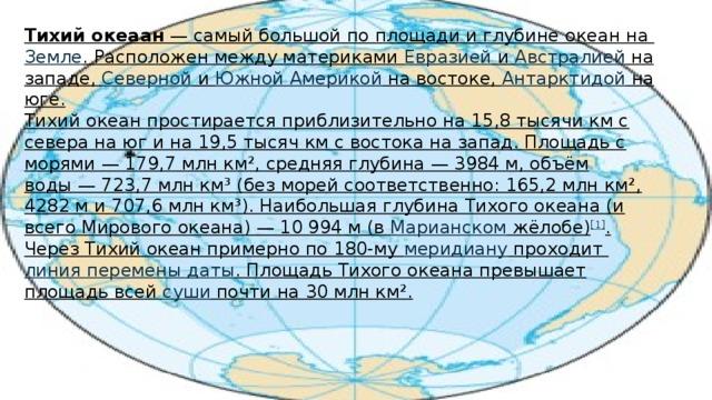 Тихий океаан — самый большой по площади и глубине океан на Земле . Расположен между материками Евразией и Австралией на западе, Северной и Южной Америкой на востоке, Антарктидой на юге. Тихий океан простирается приблизительно на 15,8 тысячи км с севера на юг и на 19,5 тысяч км с востока на запад. Площадь с морями— 179,7млн км², средняя глубина— 3984м, объём воды— 723,7млн км³ (без морей соответственно: 165,2млн км², 4282м и 707,6млн км³). Наибольшая глубина Тихого океана (и всего Мирового океана)— 10 994 м (в Марианском жёлобе ) [1] . Через Тихий океан примерно по 180-му меридиану проходит линия перемены даты . Площадь Тихого океана превышает площадь всей суши почти на 30млн км².