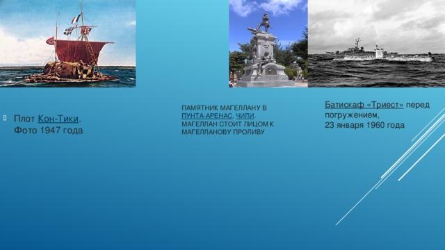 Плот Кон-Тики .  Фото 1947 года Памятник Магеллану в Пунта-Аренас , Чили .  Магеллан стоит лицом к Магелланову проливу Батискаф «Триест»