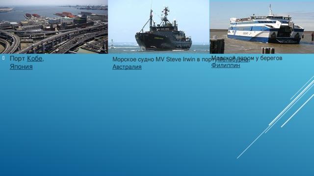 Порт Кобе , Япония Морской паром у берегов Филиппин Морское судно MV Steve Irwin в порту Мельбурна , Австралия