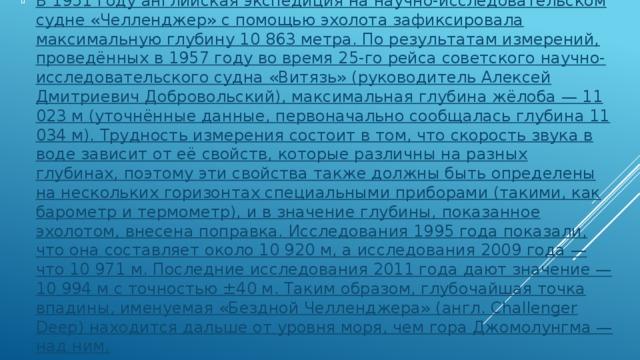 В 1951 году английская экспедиция на научно-исследовательском судне «Челленджер» с помощью эхолота зафиксировала максимальную глубину 10 863 метра. По результатам измерений, проведённых в 1957 году во время 25-го рейса советского научно-исследовательского судна «Витязь» (руководитель Алексей Дмитриевич Добровольский), максимальная глубина жёлоба — 11 023 м (уточнённые данные, первоначально сообщалась глубина 11 034 м). Трудность измерения состоит в том, что скорость звука в воде зависит от её свойств, которые различны на разных глубинах, поэтому эти свойства также должны быть определены на нескольких горизонтах специальными приборами (такими, как барометр и термометр), и в значение глубины, показанное эхолотом, внесена поправка. Исследования 1995 года показали, что она составляет около 10 920 м, а исследования 2009 года — что 10 971 м. Последние исследования 2011 года дают значение — 10 994 м с точностью ±40 м. Таким образом, глубочайшая точка впадины, именуемая «Бездной Челленджера» (англ. Challenger Deep) находится дальше от уровня моря, чем гора Джомолунгма — над ним.