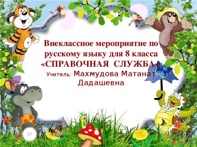 Внеклассное мероприятие по русскому языку для 8 класса «СПРАВОЧНАЯ СЛУЖБА».  Учитель: Махмудова Матанат Дадашевна