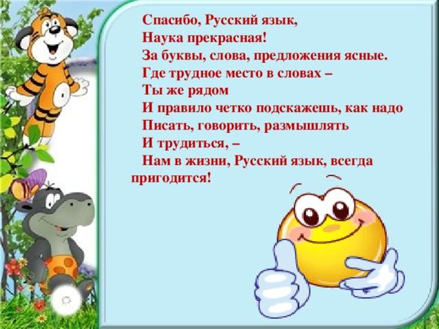 Спасибо, Русский язык, Наука прекрасная! За буквы, слова, предложения ясные. Где трудное место в словах – Ты же рядом И правило четко подскажешь, как надо Писать, говорить, размышлять И трудиться, – Нам в жизни, Русский язык, всегда пригодится!