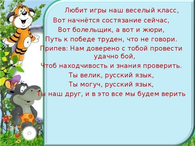 Любит игры наш веселый класс, Вот начнётся состязание сейчас, Вот болельщик, а вот и жюри, Путь к победе труден, что не говори. Припев: Нам доверено с тобой провести удачно бой, Чтоб находчивость и знания проверить. Ты велик, русский язык, Ты могуч, русский язык, Ты наш друг, и в это все мы будем верить