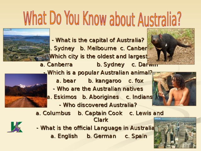 - What is the capital of Australia?  a. Sydney b. Melbourne  c. Canberra - Which city is the oldest and largest?  a. Canberra  b. Sydney c. Darwin - Which is a popular Australian animal?  a. bear b. kangaroo c. fox - Who are the Australian natives  a. Eskimos b. Aborigines c. Indians - Who discovered Australia?  a. Columbus b. Captain Cook c. Lewis and Clark - What is the official Language in Australia?  a. English b. German c. Spain