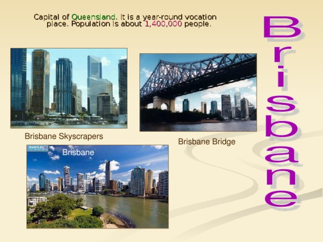 Capital of Queensland . It is a year-round vocation place. Population is about 1,400,000 people. Brisbane Skyscrapers Brisbane Bridge Brisbane