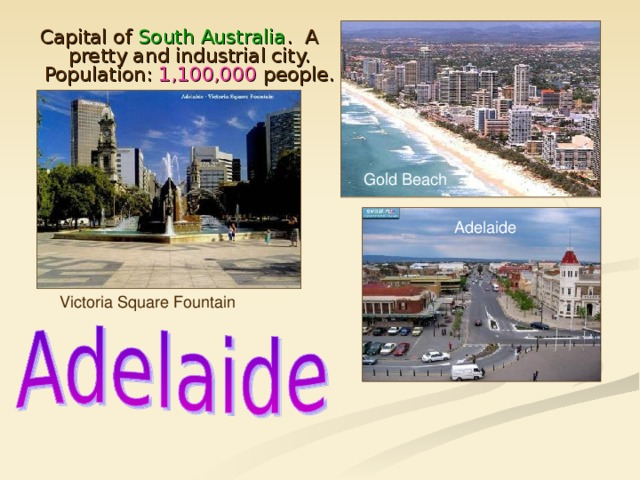 Capital of South Australia . A pretty and industrial city. Population: 1,100,000 people. Gold Beach Adelaide Victoria Square Fountain