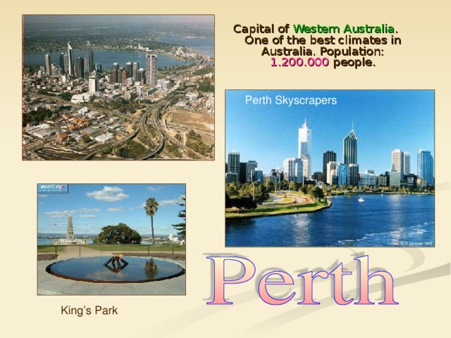 Capital of Western Australia . One of the best climates in Australia. Population: 1.200.000 people. Perth Skyscrapers King's Park