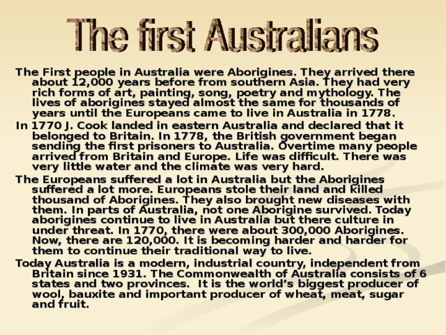 The First people in Australia were Aborigines. They arrived there about 12,000 years before from southern Asia. They had very rich forms of art, painting, song, poetry and mythology. The lives of aborigines stayed almost the same for thousands of years until the Europeans came to live in Australia in 1778. In 1770 J. Cook landed in eastern Australia and declared that it belonged to Britain. In 1778, the British government began sending the first prisoners to Australia. Overtime many people arrived from Britain and Europe. Life was difficult. There was very little water and the climate was very hard. The Europeans suffered a lot in Australia but the Aborigines suffered a lot more. Europeans stole their land and killed thousand of Aborigines. They also brought new diseases with them. In parts of Australia, not one Aborigine survived. Today aborigines continue to live in Australia but there culture in under threat. In 1770, there were about 300,000 Aborigines. Now, there are 120,000. It is becoming harder and harder for them to continue their traditional way to live. Today Australia is a modern, industrial country, independent from Britain since 1931. The Commonwealth of Australia consists of 6 states and two provinces. It is the world's biggest producer of wool, bauxite and important producer of wheat, meat, sugar and fruit.