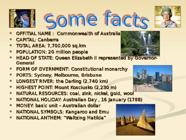 """OFFITIAL NAME : Commonwealth of Australia CAPITAL: Canberra TOTAL AREA: 7,700,000 sq.km POPULATION: 20 million people HEAD OF STATE: Queen Elizabeth II represented by Governor-General FORM OF GVERNMENT : Constitutional monarchy PORTS: Sydney, Melbourne, Brisbane LONGEST RIVER: the Darling (2,740 km) HIGHEST POINT: Mount Kosciusko (2,230 m) NATURAL RES O URCES: coal, zink, nickel, gold, wool NATIONAL HOLIDAY: Australian Day , 16 January (1788) MONEY: basic unit – Australian dollar NATIONAL SYMBOLS: Kangaroo and Emu NATIONAL ANTHEM: """"Waltzing Matilda"""""""
