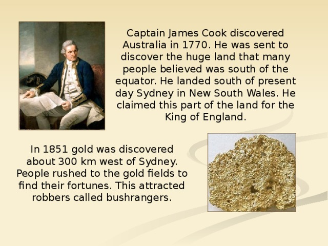 Captain James Cook discovered Australia in 1770. He was sent to discover the huge land that many people believed was south of the equator. He landed south of present day Sydney in New South Wales. He claimed this part of the land for the King of England. In 1851 gold was discovered about 300 km west of Sydney. People rushed to the gold fields to find their fortunes. This attracted robbers called bushrangers.