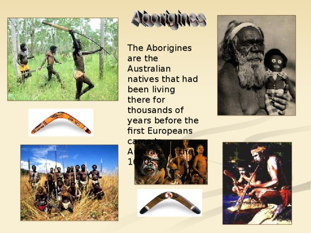 The Aborigines are the Australian natives that had been living there for thousands of years before the first Europeans came to Australia in the 1600s.