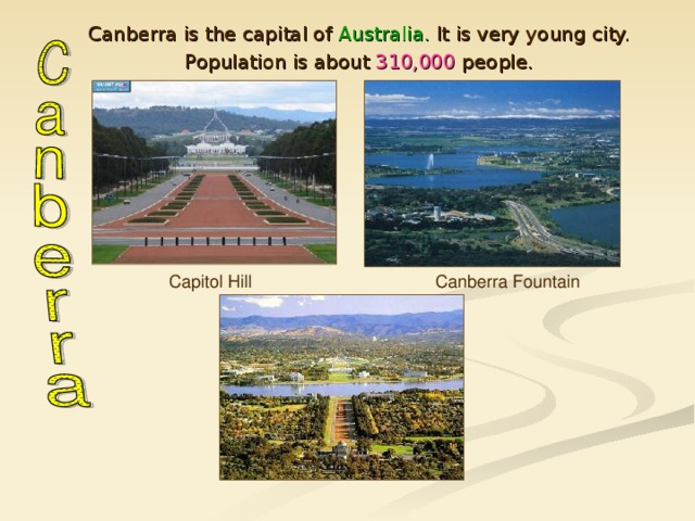 Canberra is the capital of Australia. It is very young city. Population is about 310,000 people. Canberra is the capital of Australia. It is very young city. Population is about 310,000 people. Capitol Hill Canberra Fountain