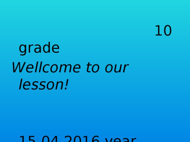 10 grade Wellcome to our lesson!  15.04.2016 year