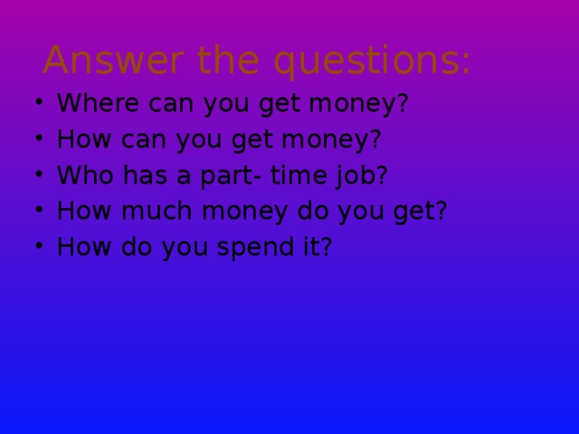 Answer the questions: Where can you get money? How can you get money? Who has a part- time job? How much money do you get? How do you spend it?