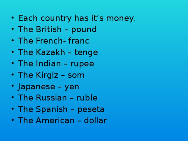 Each country has it's money. The British – pound The French- franc The Kazakh – tenge The Indian – rupee The Kirgiz – som Japanese – yen The Russian – ruble The Spanish – peseta The American – dollar