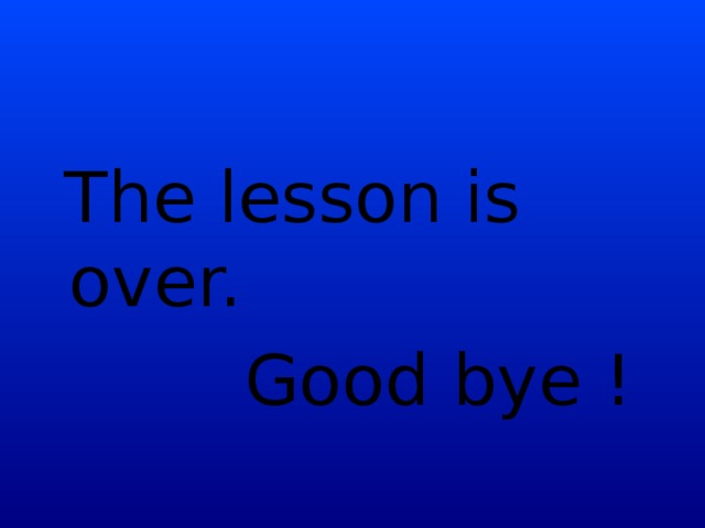The lesson is over.  Good bye !