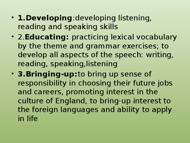 1.Developing :developing listening, reading and speaking skills 2. Educating: practicing lexical vocabulary by the theme and grammar exercises; to develop all aspects of the speech: writing, reading, speaking,listening 3.Bringing-up: to bring up sense of responsibility in choosing their future jobs and careers, promoting interest in the culture of England, to bring-up interest to the foreign languages and ability to apply in life