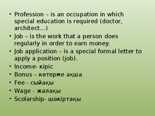 Profession – is an occupation in which special education is required (doctor, architect…) Job – is the work that a person does regularly in order to earn money. Job application – is a special formal letter to apply a position (job). Income- кіріс Bonus – көтерме ақша Fee - сыйақы Wage - жалақы Scolarship- шәкіртақы