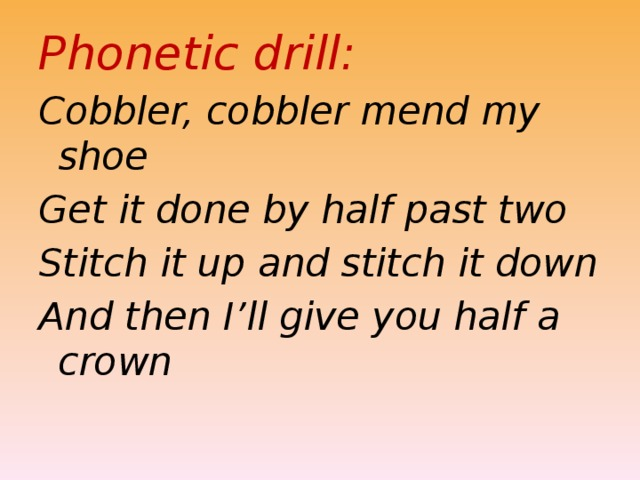 Phonetic drill: Cobbler, cobbler mend my shoe Get it done by half past two Stitch it up and stitch it down And then I'll give you half a crown