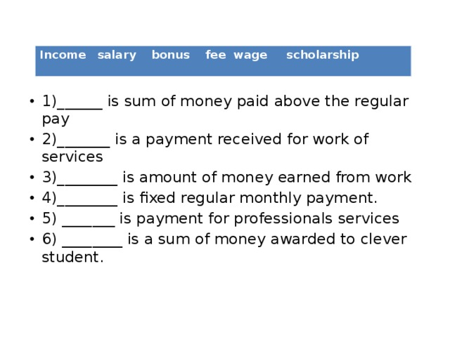 1)______ is sum of money paid above the regular pay 2)_______ is a payment received for work of services 3)________ is amount of money earned from work 4)________ is fixed regular monthly payment. 5) _______ is payment for professionals services 6) ________ is a sum of money awarded to clever student.