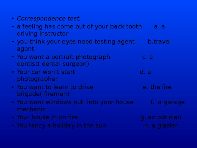 Correspondence test. a feeling has come out of your back tooth  a. a driving instructor  you think your eyes need testing agent b.travel agent You want a portrait photograph c. a dentist( dental surgeon) Your car won't start d. a photographer You want to learn to drive e. the fire brigade( firemen) You want windows put into your house f. a garage mechanic Your house in on fire g. an optician You fancy a holiday in the sun h. a glazier