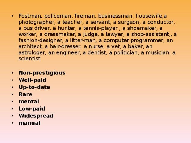 Postman, policeman, fireman, businessman, housewife,a photographer, a teacher, a servant, a surgeon, a conductor, a bus driver, a hunter, a tennis-player , a shoemaker, a worker, a dressmaker, a judge, a lawyer, a shop-assistant,, a fashion-designer, a litter-man, a computer programmer, an architect, a hair-dresser, a nurse, a vet, a baker, an astrologer, an engineer, a dentist, a politician, a musician, a scientist Non-prestigious Well-paid Up-to-date Rare mental Low-paid Widespread manual