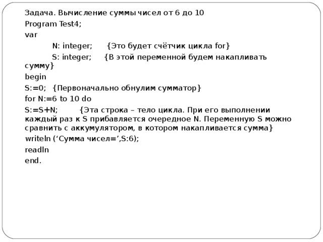 Задача. Вычисление суммы чисел от 6 до 10 Program Test4; var  N: integer;  { Это будет счётчик цикла for}  S : integer ; {В этой переменной будем накапливать сумму} begin S :=0;   {Первоначально обнулим сумматор} for N:=6 to 10 do S:=S+N;  { Эта строка – тело цикла . При его выполнении каждый раз к S прибавляется очередное N . Переменную S можно сравнить с аккумулятором, в котором накапливается сумма} writeln (' Сумма чисел =',S:6); readln end .
