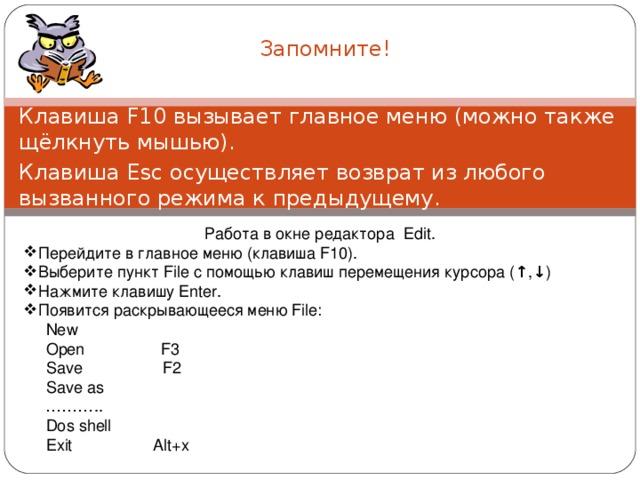 Запомните! Клавиша F10 вызывает главное меню (можно также щёлкнуть мышью). Клавиша Esc осуществляет возврат из любого вызванного режима к предыдущему. Работа в окне редактора Edit. Перейдите в главное меню (клавиша F10). Выберите пункт File с помощью клавиш перемещения курсора (↑,↓) Нажмите клавишу Enter. Появится раскрывающееся меню File :  New  Open F3  Save F2  Save as ……… ..  Dos shell  Exit Alt+x