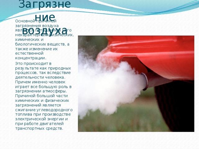 Загрязнение воздуха Основной причиной загрязнения воздуха является попадание в него нехарактерных физических, химических и биологических веществ, а также изменение их естественной концентрации. Это происходит в результате как природных процессов, так вследствие деятельности человека. Причем именно человек играет все большую роль в загрязнении атмосферы. Причиной большой части химических и физических загрязнений является сжигание углеводородного топлива при производстве электрической энергии и при работе двигателей транспортных средств.