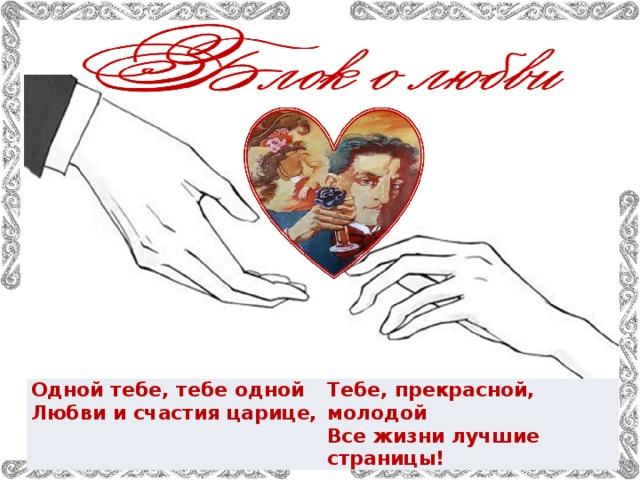 Одной тебе, тебе одной  Любви и счастия царице, Тебе, прекрасной, молодой  Все жизни лучшие страницы!